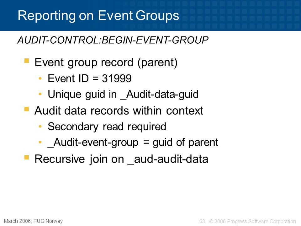 © 2006 Progress Software Corporation63 March 2006, PUG Norway Reporting on Event Groups  Event group record (parent) Event ID = 31999 Unique guid in