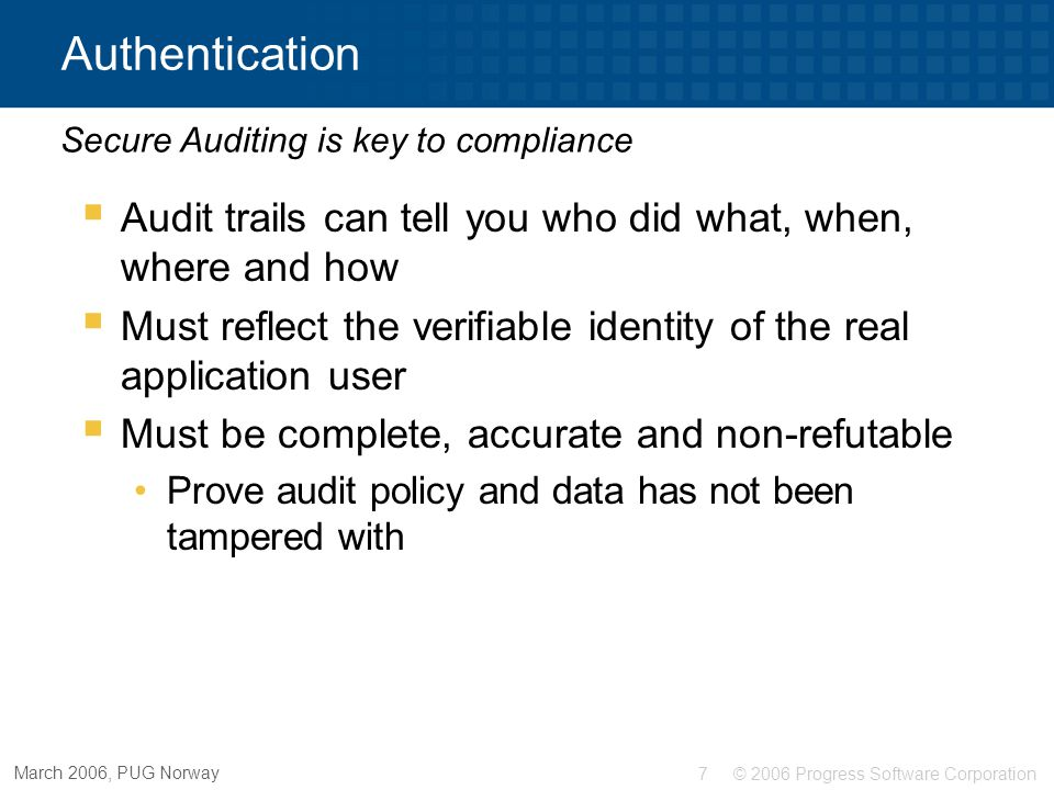 © 2006 Progress Software Corporation7 March 2006, PUG Norway Authentication  Audit trails can tell you who did what, when, where and how  Must refle
