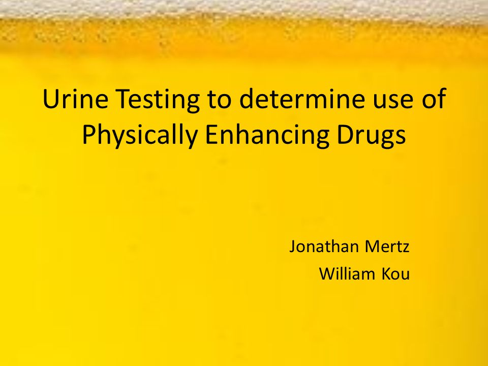 Urine Testing to determine use of Physically Enhancing Drugs Jonathan Mertz William Kou