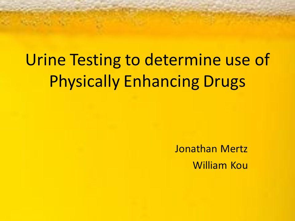 Urine Testing to determine use of Physically Enhancing Drugs Jonathan Mertz William Kou