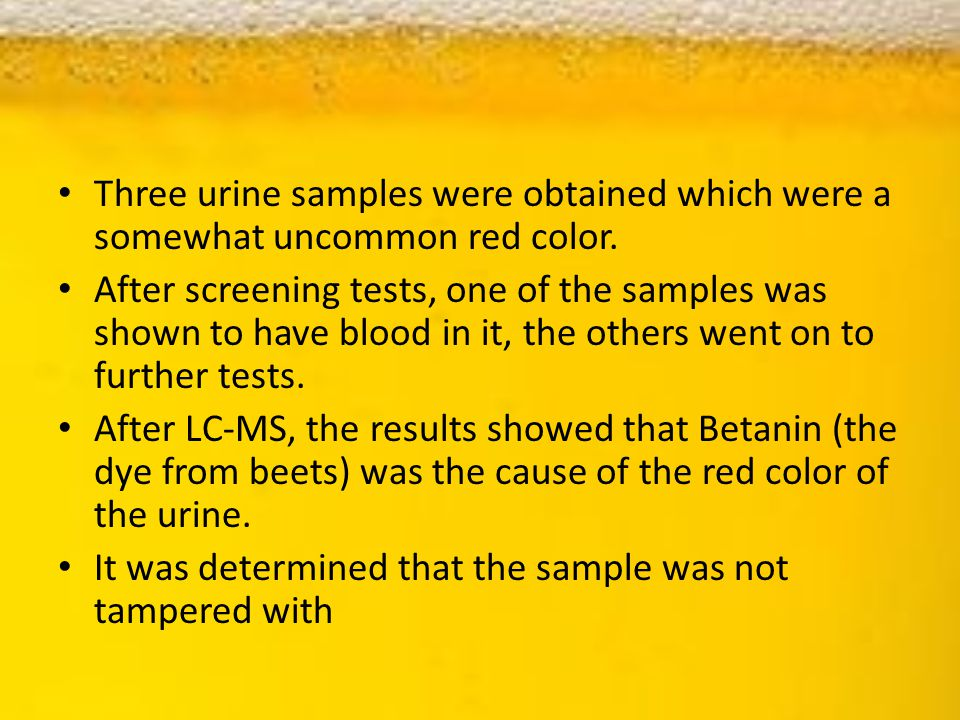 Three urine samples were obtained which were a somewhat uncommon red color. After screening tests, one of the samples was shown to have blood in it, t