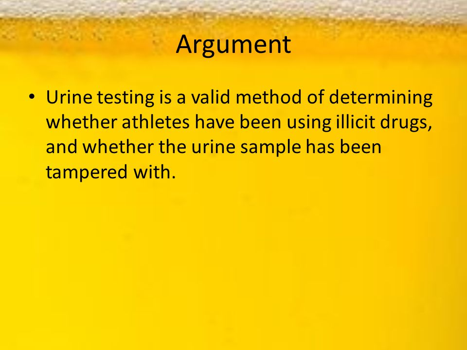 Argument Urine testing is a valid method of determining whether athletes have been using illicit drugs, and whether the urine sample has been tampered with.