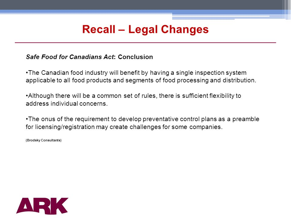 14 Recall – Legal Changes Safe Food for Canadians Act: Conclusion The Canadian food industry will benefit by having a single inspection system applicable to all food products and segments of food processing and distribution.