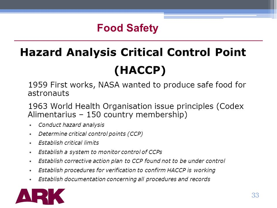 Food Safety Hazard Analysis Critical Control Point (HACCP) 1959 First works, NASA wanted to produce safe food for astronauts 1963 World Health Organisation issue principles (Codex Alimentarius – 150 country membership) Conduct hazard analysis Determine critical control points (CCP) Establish critical limits Establish a system to monitor control of CCPs Establish corrective action plan to CCP found not to be under control Establish procedures for verification to confirm HACCP is working Establish documentation concerning all procedures and records 33