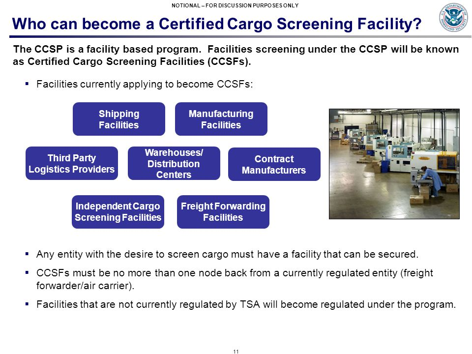 11 NOTIONAL – FOR DISCUSSION PURPOSES ONLY Who can become a Certified Cargo Screening Facility? The CCSP is a facility based program. Facilities scree