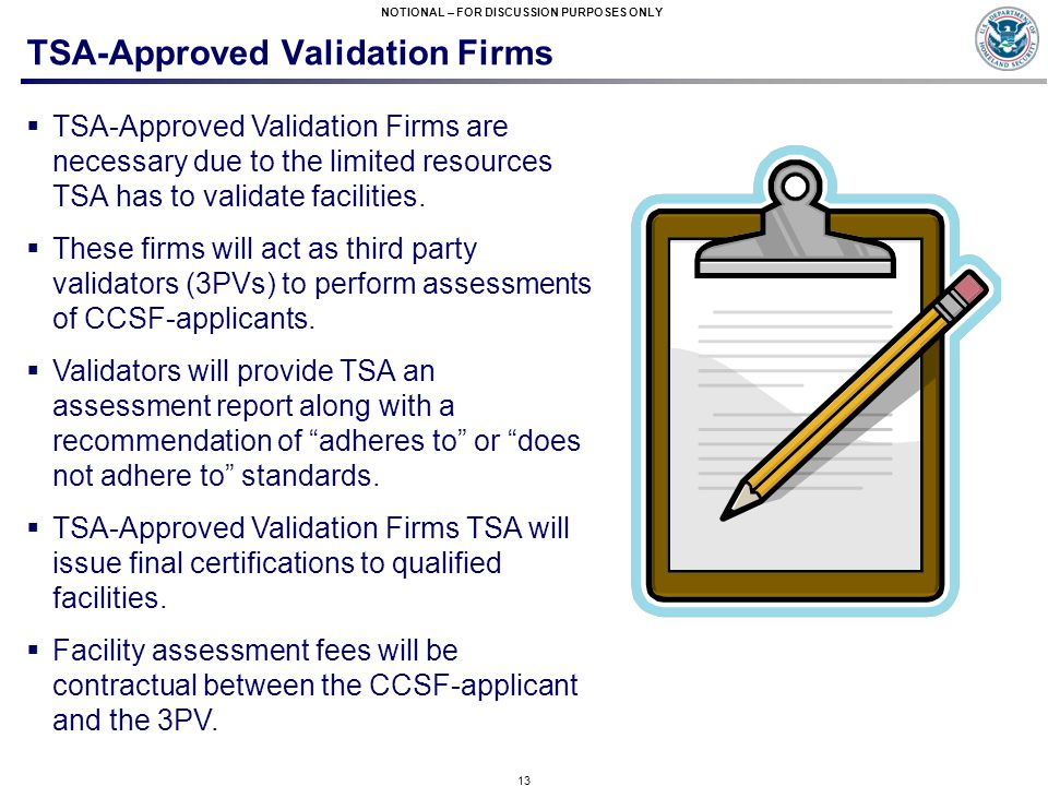 13 NOTIONAL – FOR DISCUSSION PURPOSES ONLY TSA-Approved Validation Firms  TSA-Approved Validation Firms are necessary due to the limited resources TSA has to validate facilities.