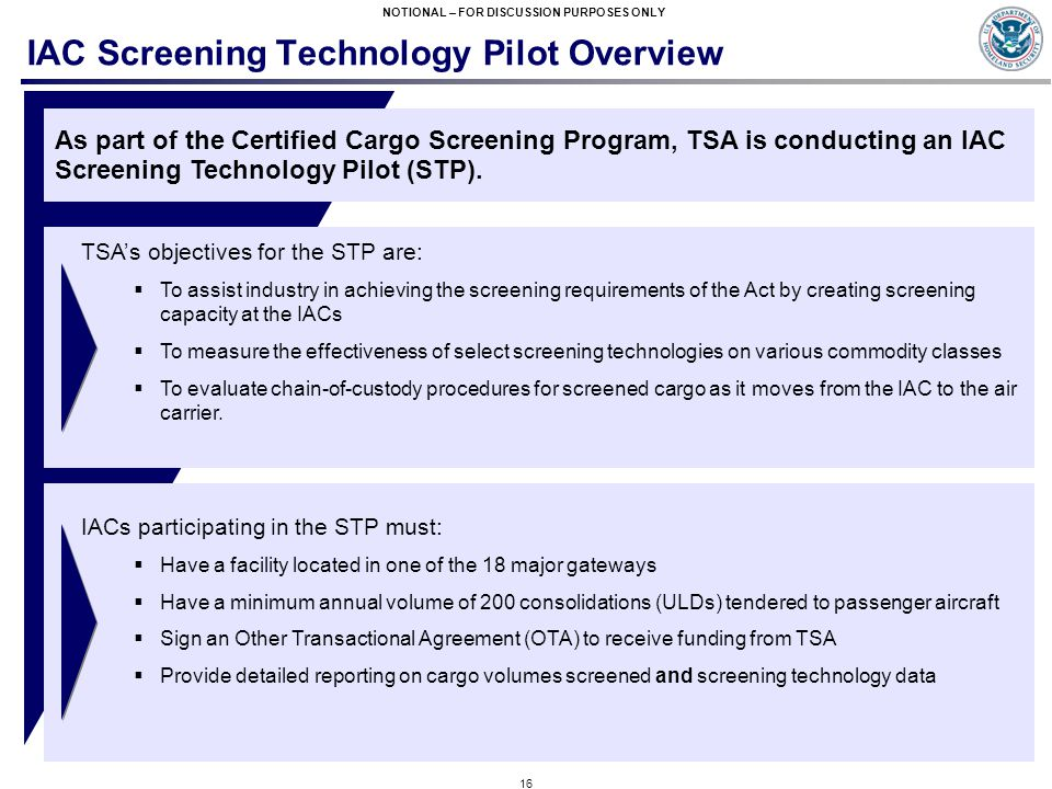 16 NOTIONAL – FOR DISCUSSION PURPOSES ONLY IAC Screening Technology Pilot Overview As part of the Certified Cargo Screening Program, TSA is conducting an IAC Screening Technology Pilot (STP).