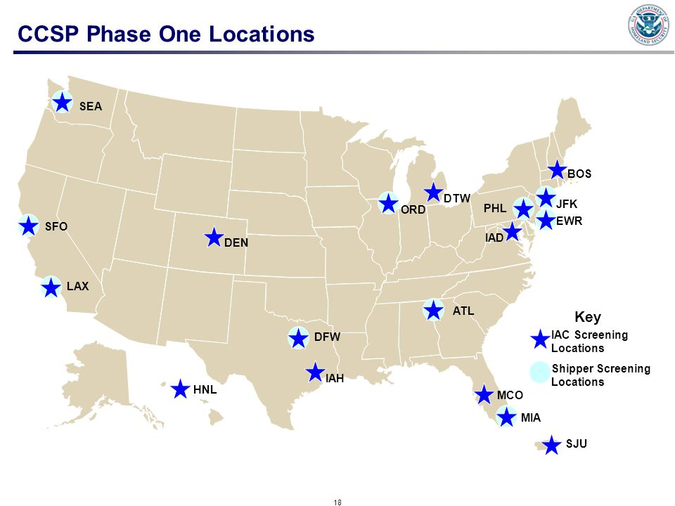 18 CCSP Phase One Locations HNL JFK LAX ORD ATL MIA SFO IAD EWR DFW IAH BOS SEA PHL DTW DEN SJU MCO Key Shipper Screening Locations IAC Screening Locations