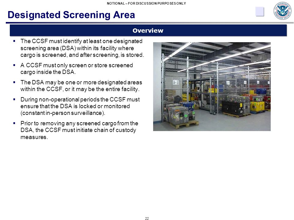 22 NOTIONAL – FOR DISCUSSION PURPOSES ONLY Designated Screening Area  The CCSF must identify at least one designated screening area (DSA) within its facility where cargo is screened, and after screening, is stored.