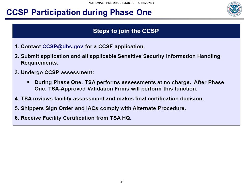 31 NOTIONAL – FOR DISCUSSION PURPOSES ONLY CCSP Participation during Phase One Steps to join the CCSP 1.Contact CCSP@dhs.gov for a CCSF application.CCSP@dhs.gov 2.Submit application and all applicable Sensitive Security Information Handling Requirements.