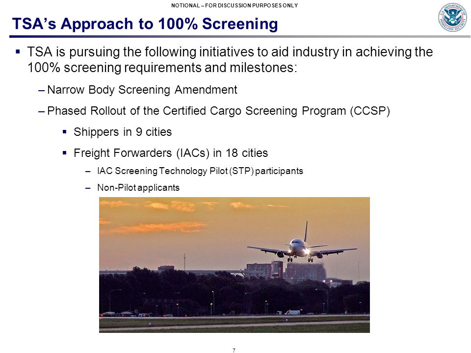 7 NOTIONAL – FOR DISCUSSION PURPOSES ONLY TSA's Approach to 100% Screening  TSA is pursuing the following initiatives to aid industry in achieving the 100% screening requirements and milestones: –Narrow Body Screening Amendment –Phased Rollout of the Certified Cargo Screening Program (CCSP)  Shippers in 9 cities  Freight Forwarders (IACs) in 18 cities –IAC Screening Technology Pilot (STP) participants –Non-Pilot applicants