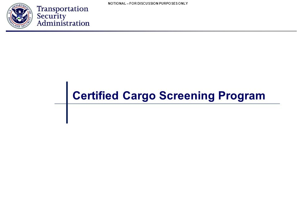 NOTIONAL – FOR DISCUSSION PURPOSES ONLY Certified Cargo Screening Program
