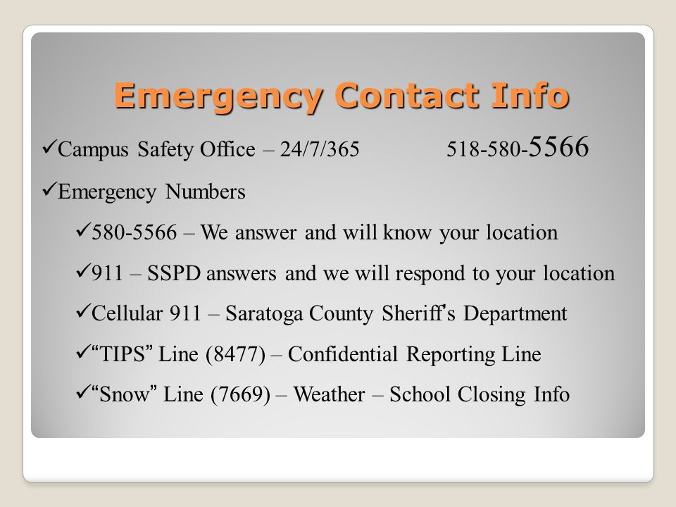 Emergency Contact Info Campus Safety Office – 24/7/365 518-580- 5566 Emergency Numbers 580-5566 – We answer and will know your location 911 – SSPD answers and we will respond to your location Cellular 911 – Saratoga County Sheriff's Department TIPS Line (8477) – Confidential Reporting Line Snow Line (7669) – Weather – School Closing Info