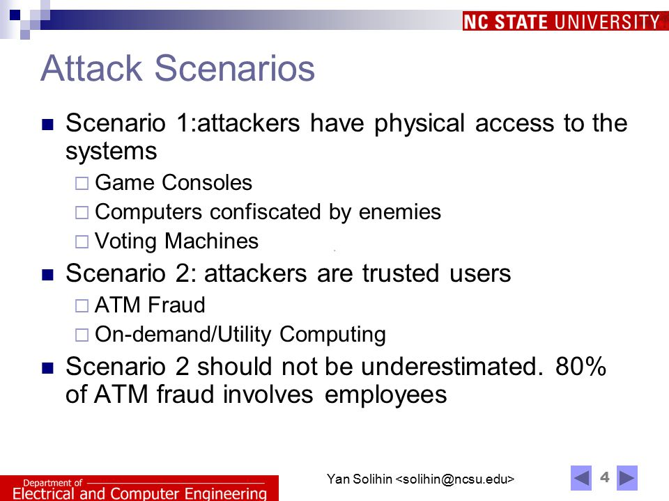 4 Yan Solihin Attack Scenarios Scenario 1:attackers have physical access to the systems  Game Consoles  Computers confiscated by enemies  Voting Machines Scenario 2: attackers are trusted users  ATM Fraud  On-demand/Utility Computing Scenario 2 should not be underestimated.