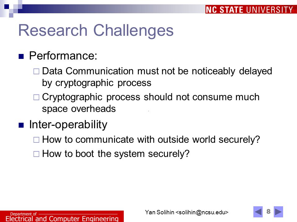 8 Yan Solihin Research Challenges Performance:  Data Communication must not be noticeably delayed by cryptographic process  Cryptographic process should not consume much space overheads Inter-operability  How to communicate with outside world securely.
