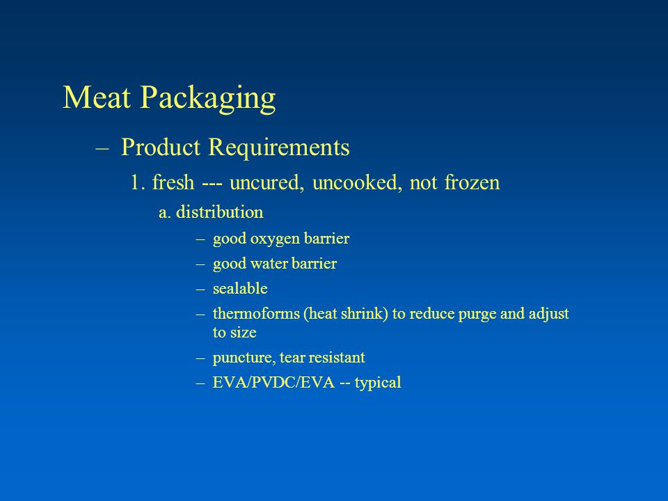 Meat Packaging –Product Requirements 1. fresh --- uncured, uncooked, not frozen a. distribution –good oxygen barrier –good water barrier –sealable –th