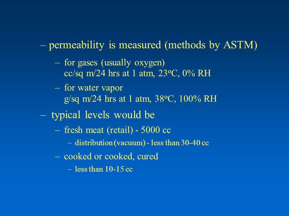– permeability is measured (methods by ASTM) –for gases (usually oxygen) cc/sq m/24 hrs at 1 atm, 23 o C, 0% RH –for water vapor g/sq m/24 hrs at 1 atm, 38 o C, 100% RH –typical levels would be –fresh meat (retail) - 5000 cc –distribution (vacuum) - less than 30-40 cc –cooked or cooked, cured –less than 10-15 cc