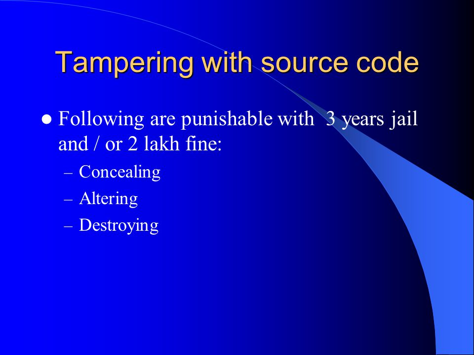 Tampering with source code Following are punishable with 3 years jail and / or 2 lakh fine: – Concealing – Altering – Destroying