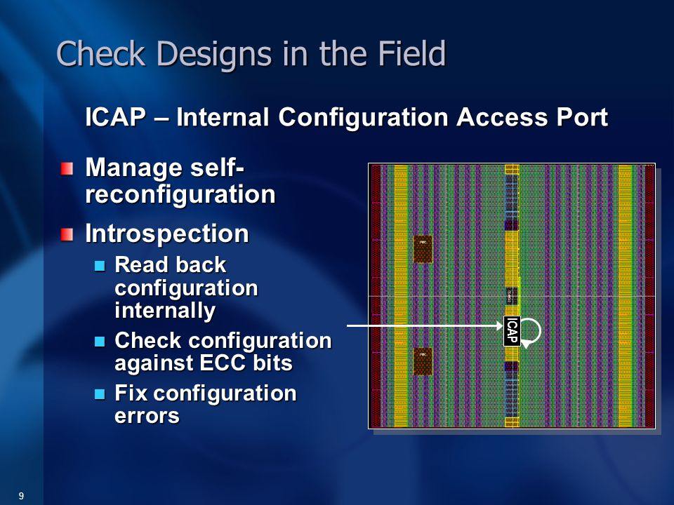 9 Check Designs in the Field Manage self- reconfiguration Introspection Read back configuration internally Read back configuration internally Check configuration against ECC bits Check configuration against ECC bits Fix configuration errors Fix configuration errors ICAP – Internal Configuration Access Port ICAP