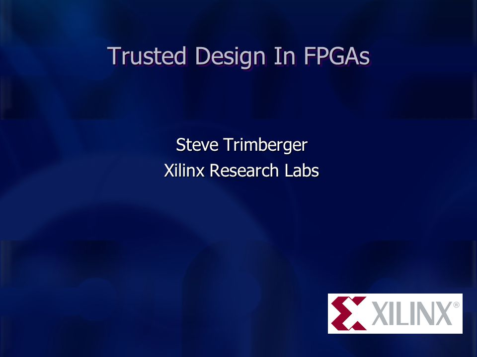 Trusted Design In FPGAs Steve Trimberger Xilinx Research Labs