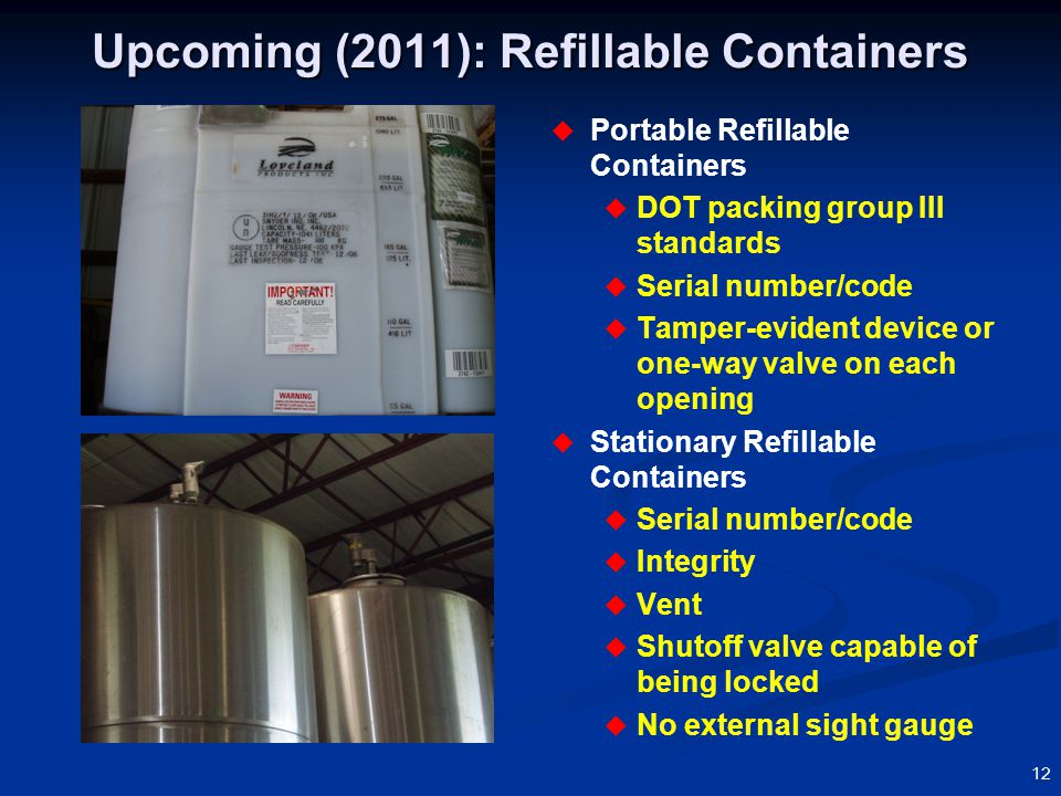 12 Upcoming (2011): Refillable Containers  Portable Refillable Containers  DOT packing group III standards  Serial number/code  Tamper-evident device or one-way valve on each opening  Stationary Refillable Containers  Serial number/code  Integrity  Vent  Shutoff valve capable of being locked  No external sight gauge