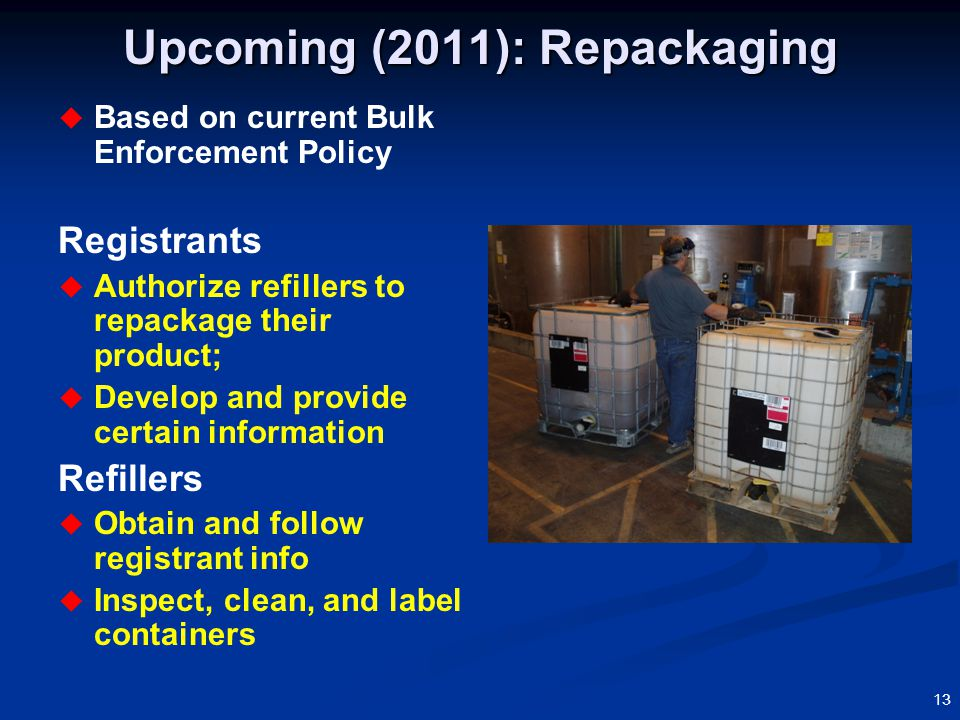 13 Upcoming (2011): Repackaging  Based on current Bulk Enforcement Policy Registrants  Authorize refillers to repackage their product;  Develop and