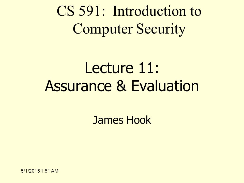 5/1/2015 1:53 AM Lecture 11: Assurance & Evaluation James Hook CS 591: Introduction to Computer Security