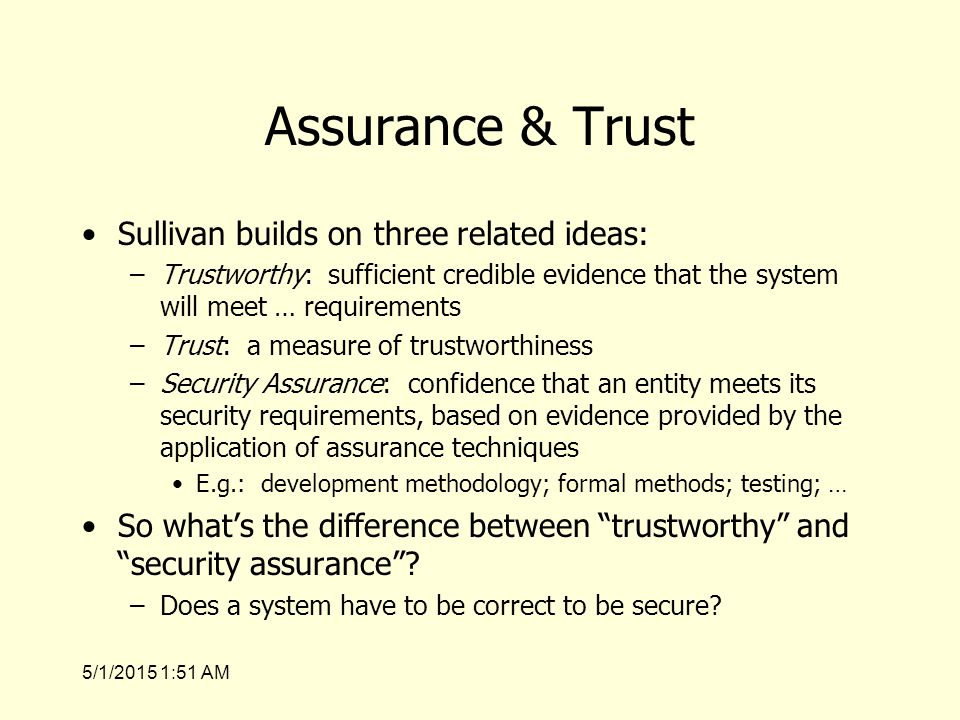 5/1/2015 1:53 AM Assurance & Trust Sullivan builds on three related ideas: –Trustworthy: sufficient credible evidence that the system will meet … requirements –Trust: a measure of trustworthiness –Security Assurance: confidence that an entity meets its security requirements, based on evidence provided by the application of assurance techniques E.g.: development methodology; formal methods; testing; … So what's the difference between trustworthy and security assurance .