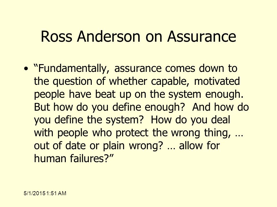 5/1/2015 1:53 AM Ross Anderson on Assurance Fundamentally, assurance comes down to the question of whether capable, motivated people have beat up on the system enough.
