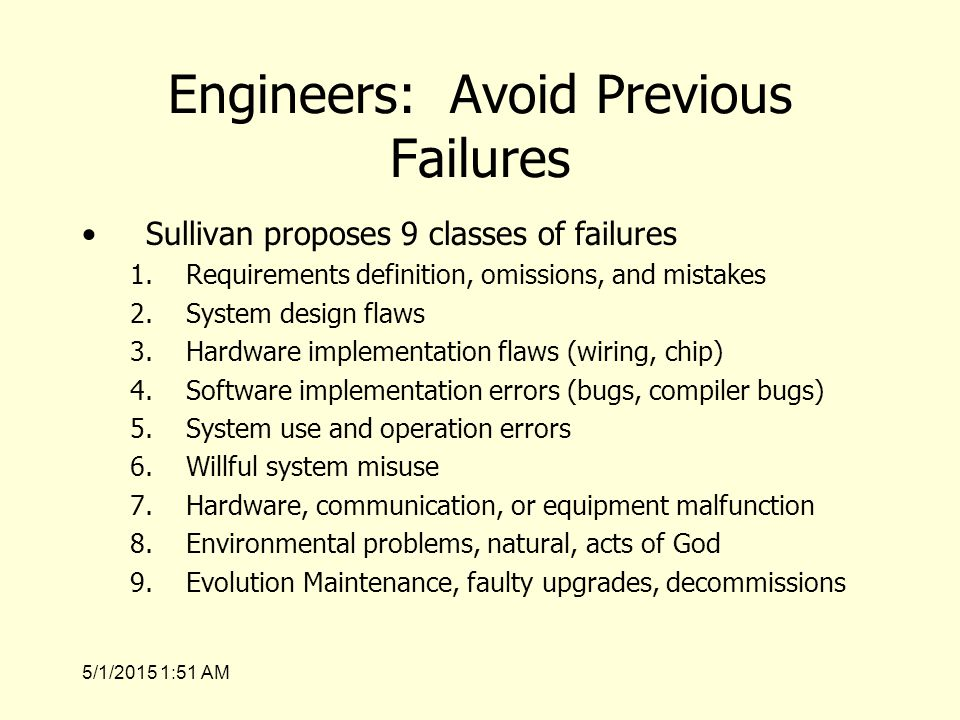5/1/2015 1:53 AM Engineers: Avoid Previous Failures Sullivan proposes 9 classes of failures 1.Requirements definition, omissions, and mistakes 2.System design flaws 3.Hardware implementation flaws (wiring, chip) 4.Software implementation errors (bugs, compiler bugs) 5.System use and operation errors 6.Willful system misuse 7.Hardware, communication, or equipment malfunction 8.Environmental problems, natural, acts of God 9.Evolution Maintenance, faulty upgrades, decommissions