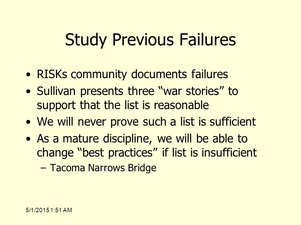 5/1/2015 1:53 AM Study Previous Failures RISKs community documents failures Sullivan presents three war stories to support that the list is reasonable We will never prove such a list is sufficient As a mature discipline, we will be able to change best practices if list is insufficient –Tacoma Narrows Bridge
