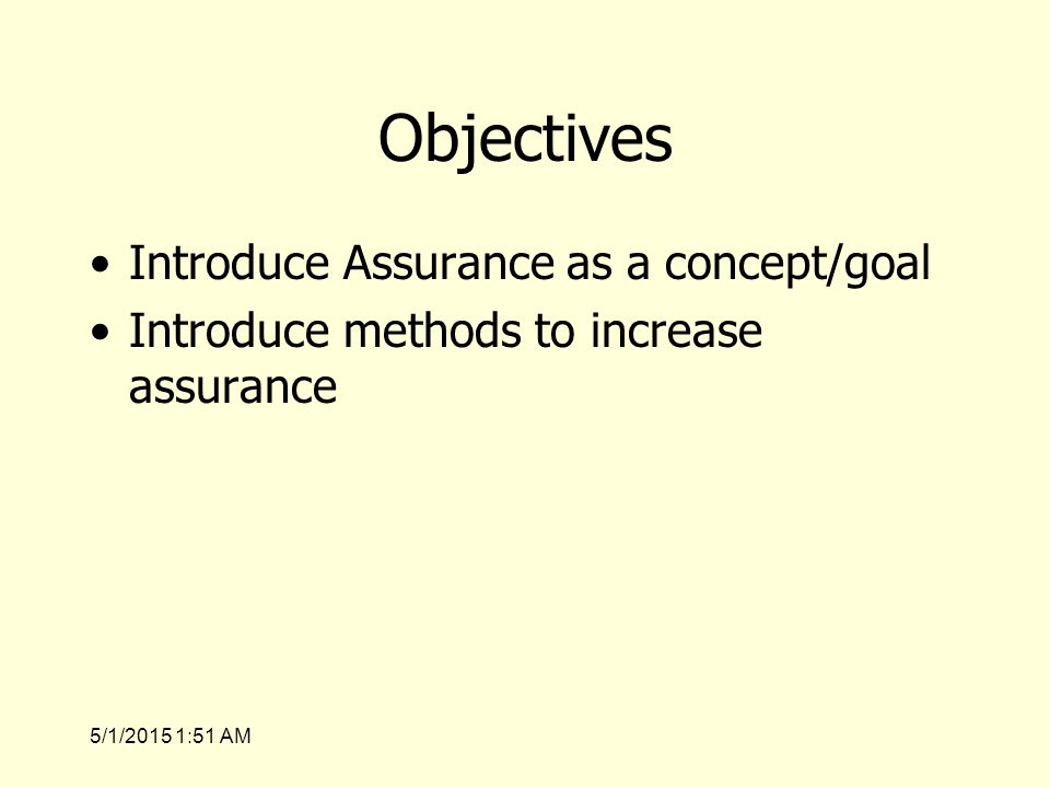 5/1/2015 1:53 AM Objectives Introduce Assurance as a concept/goal Introduce methods to increase assurance