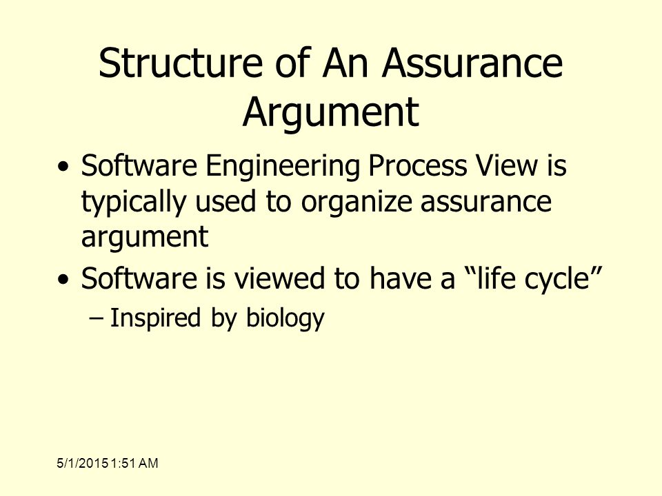 5/1/2015 1:53 AM Structure of An Assurance Argument Software Engineering Process View is typically used to organize assurance argument Software is viewed to have a life cycle –Inspired by biology