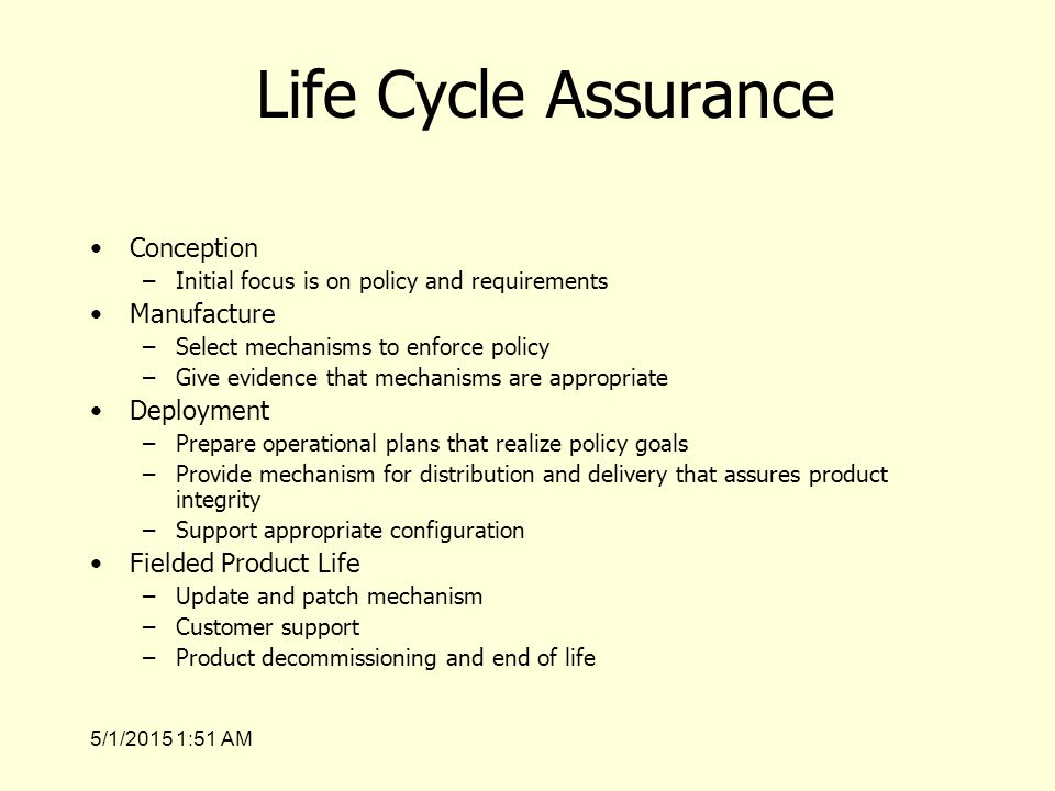 5/1/2015 1:53 AM Life Cycle Assurance Conception –Initial focus is on policy and requirements Manufacture –Select mechanisms to enforce policy –Give evidence that mechanisms are appropriate Deployment –Prepare operational plans that realize policy goals –Provide mechanism for distribution and delivery that assures product integrity –Support appropriate configuration Fielded Product Life –Update and patch mechanism –Customer support –Product decommissioning and end of life