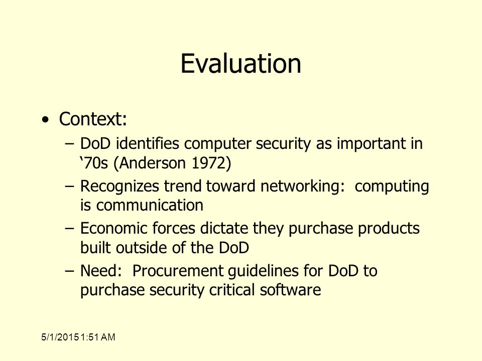 5/1/2015 1:53 AM Evaluation Context: –DoD identifies computer security as important in '70s (Anderson 1972) –Recognizes trend toward networking: computing is communication –Economic forces dictate they purchase products built outside of the DoD –Need: Procurement guidelines for DoD to purchase security critical software