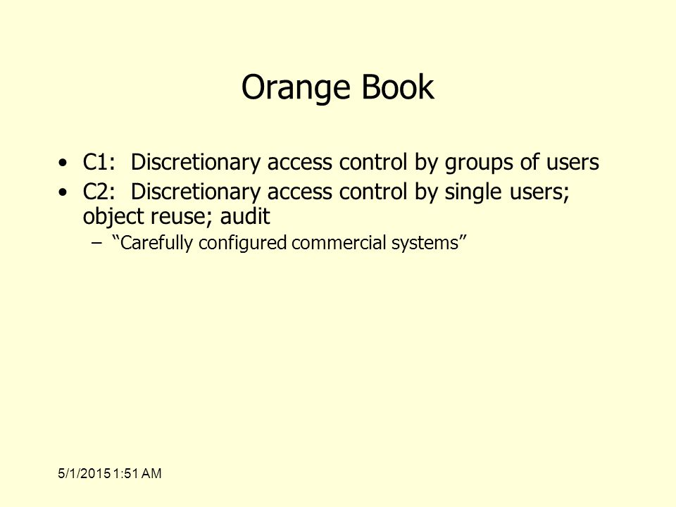 5/1/2015 1:53 AM Orange Book C1: Discretionary access control by groups of users C2: Discretionary access control by single users; object reuse; audit – Carefully configured commercial systems