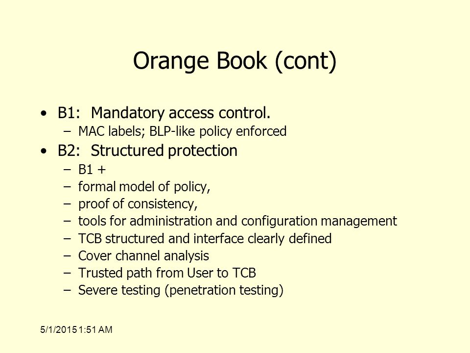 5/1/2015 1:53 AM Orange Book (cont) B1: Mandatory access control.