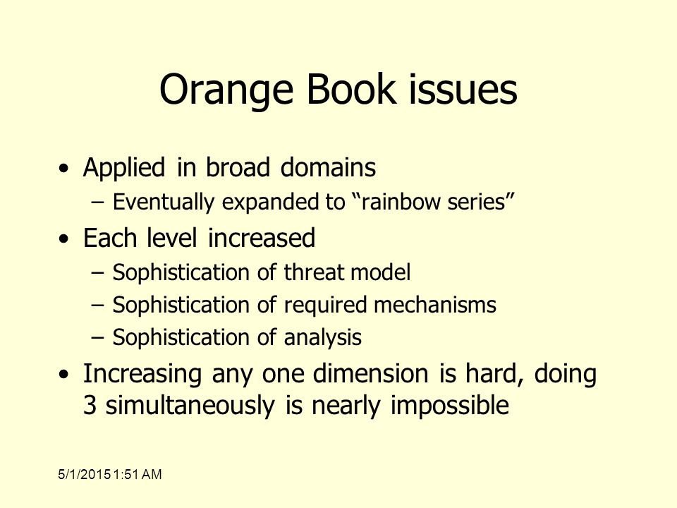 5/1/2015 1:53 AM Orange Book issues Applied in broad domains –Eventually expanded to rainbow series Each level increased –Sophistication of threat model –Sophistication of required mechanisms –Sophistication of analysis Increasing any one dimension is hard, doing 3 simultaneously is nearly impossible