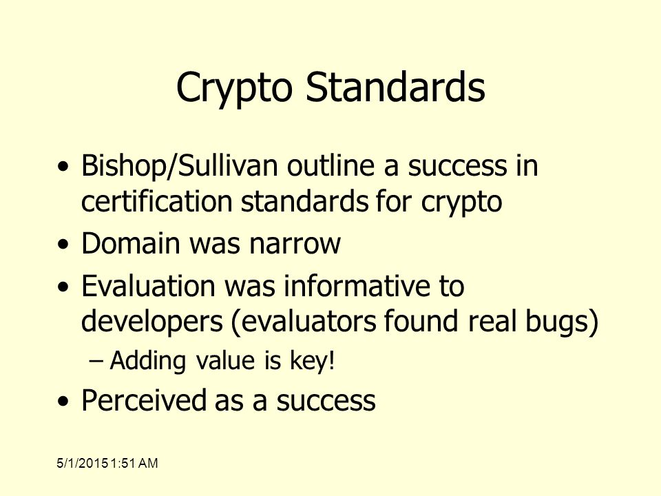 5/1/2015 1:53 AM Crypto Standards Bishop/Sullivan outline a success in certification standards for crypto Domain was narrow Evaluation was informative to developers (evaluators found real bugs) –Adding value is key.