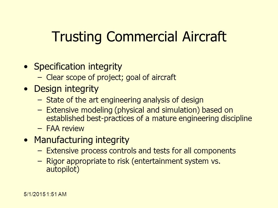 5/1/2015 1:53 AM Trusting Commercial Aircraft Specification integrity –Clear scope of project; goal of aircraft Design integrity –State of the art engineering analysis of design –Extensive modeling (physical and simulation) based on established best-practices of a mature engineering discipline –FAA review Manufacturing integrity –Extensive process controls and tests for all components –Rigor appropriate to risk (entertainment system vs.