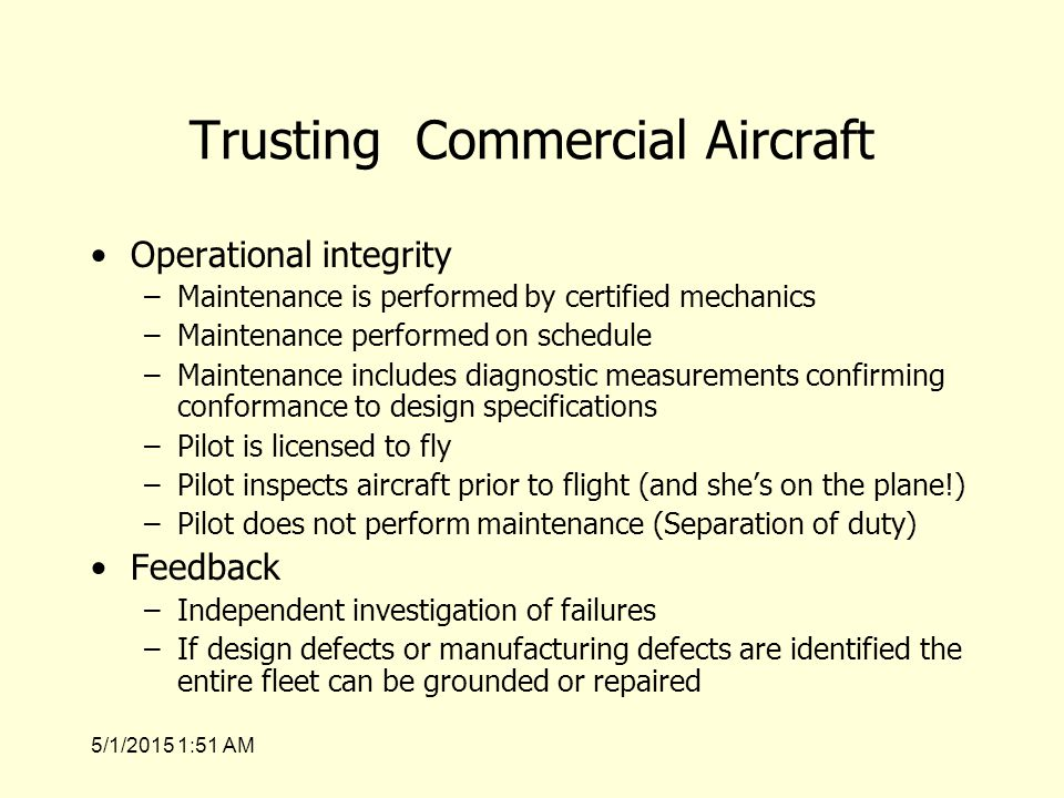 5/1/2015 1:53 AM Trusting Commercial Aircraft Operational integrity –Maintenance is performed by certified mechanics –Maintenance performed on schedule –Maintenance includes diagnostic measurements confirming conformance to design specifications –Pilot is licensed to fly –Pilot inspects aircraft prior to flight (and she's on the plane!) –Pilot does not perform maintenance (Separation of duty) Feedback –Independent investigation of failures –If design defects or manufacturing defects are identified the entire fleet can be grounded or repaired