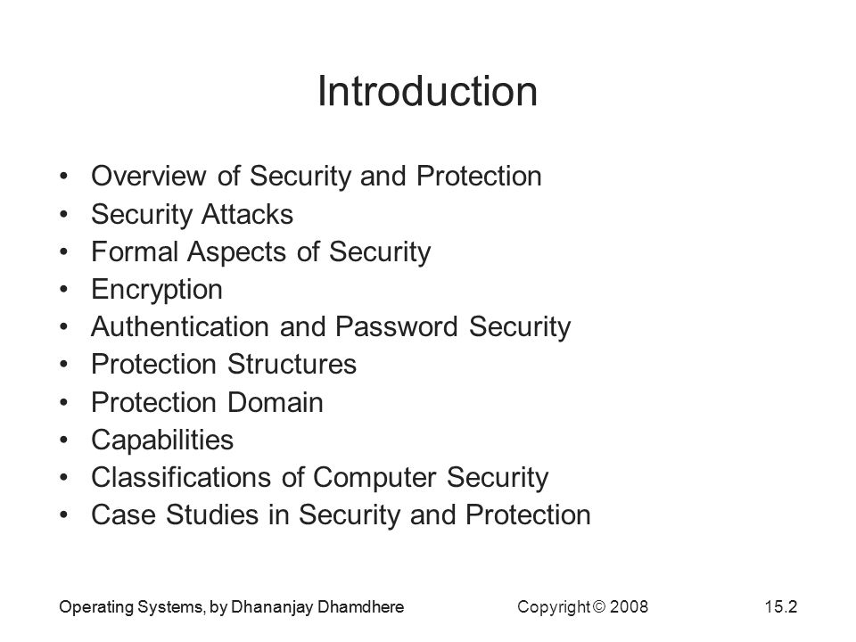 Operating Systems, by Dhananjay Dhamdhere Copyright © 200815.2Operating Systems, by Dhananjay Dhamdhere2 Introduction Overview of Security and Protection Security Attacks Formal Aspects of Security Encryption Authentication and Password Security Protection Structures Protection Domain Capabilities Classifications of Computer Security Case Studies in Security and Protection