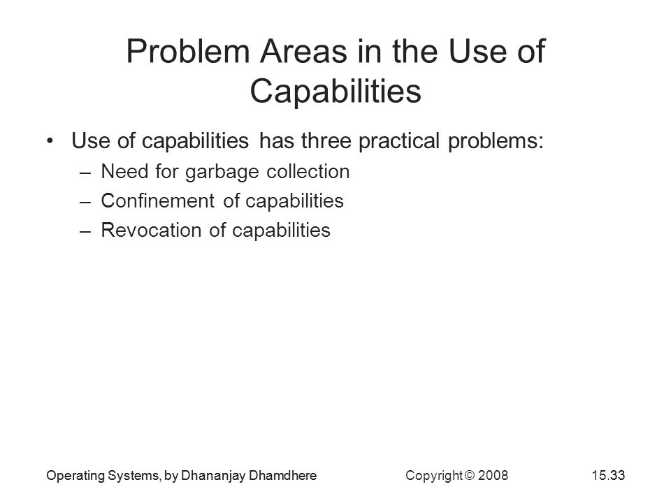 Operating Systems, by Dhananjay Dhamdhere Copyright © 200815.33Operating Systems, by Dhananjay Dhamdhere33 Problem Areas in the Use of Capabilities Use of capabilities has three practical problems: –Need for garbage collection –Confinement of capabilities –Revocation of capabilities