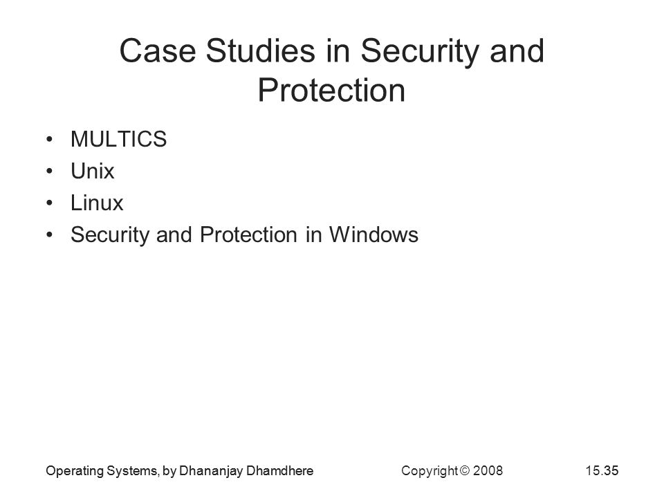 Operating Systems, by Dhananjay Dhamdhere Copyright © 200815.35Operating Systems, by Dhananjay Dhamdhere35 Case Studies in Security and Protection MULTICS Unix Linux Security and Protection in Windows