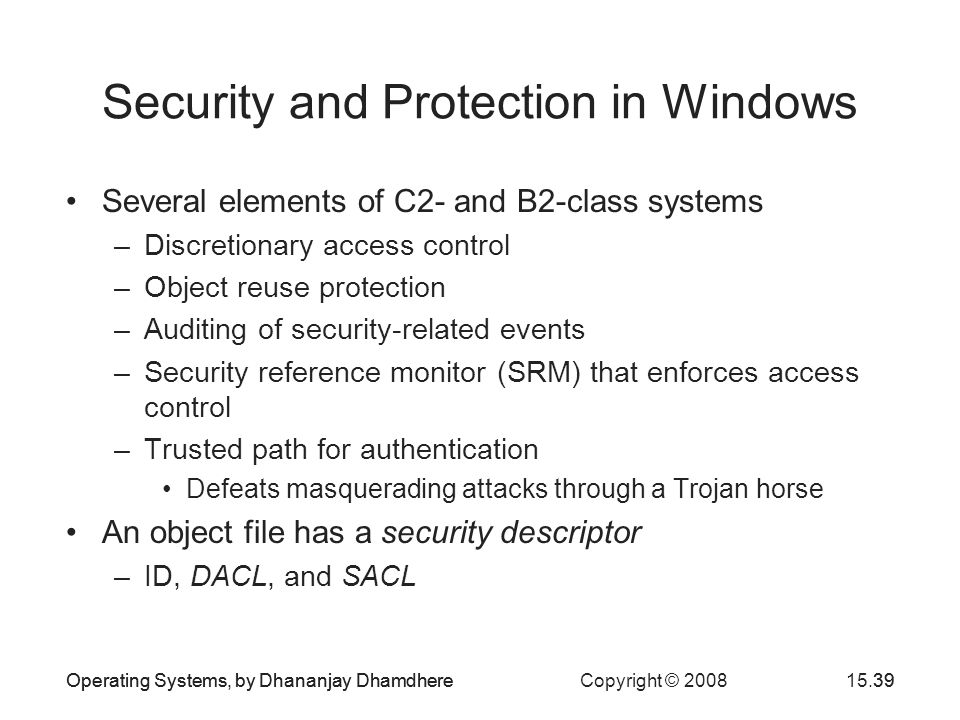 Operating Systems, by Dhananjay Dhamdhere Copyright © 200815.39Operating Systems, by Dhananjay Dhamdhere39 Security and Protection in Windows Several