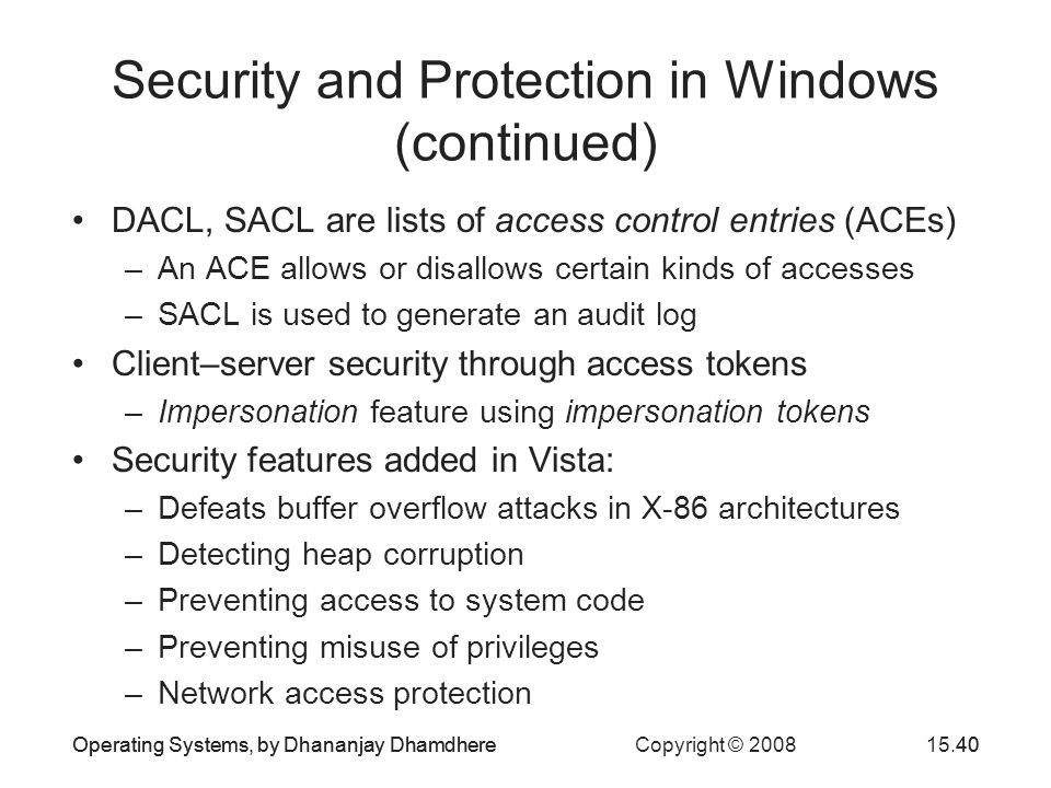 Operating Systems, by Dhananjay Dhamdhere Copyright © 200815.40Operating Systems, by Dhananjay Dhamdhere40 Security and Protection in Windows (continued) DACL, SACL are lists of access control entries (ACEs) –An ACE allows or disallows certain kinds of accesses –SACL is used to generate an audit log Client–server security through access tokens –Impersonation feature using impersonation tokens Security features added in Vista: –Defeats buffer overflow attacks in X-86 architectures –Detecting heap corruption –Preventing access to system code –Preventing misuse of privileges –Network access protection