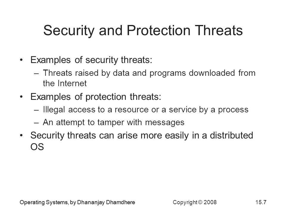 Operating Systems, by Dhananjay Dhamdhere Copyright © 200815.7Operating Systems, by Dhananjay Dhamdhere7 Security and Protection Threats Examples of security threats: –Threats raised by data and programs downloaded from the Internet Examples of protection threats: –Illegal access to a resource or a service by a process –An attempt to tamper with messages Security threats can arise more easily in a distributed OS