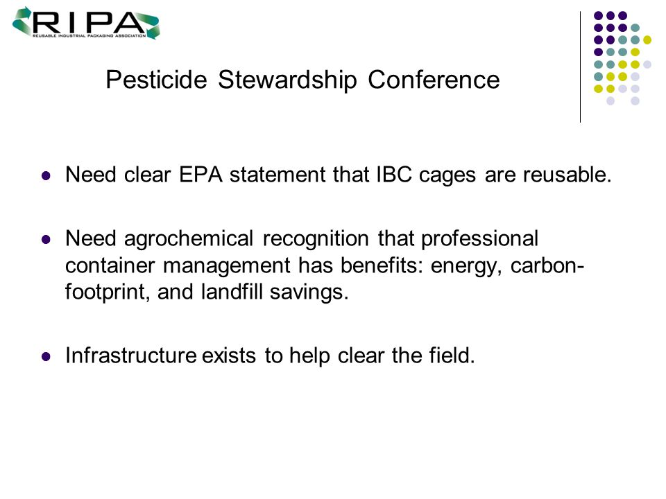 Pesticide Stewardship Conference Need clear EPA statement that IBC cages are reusable. Need agrochemical recognition that professional container manag