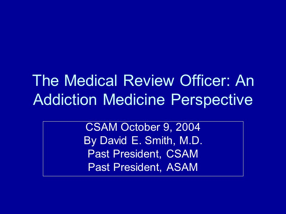 The Medical Review Officer: An Addiction Medicine Perspective CSAM October 9, 2004 By David E. Smith, M.D. Past President, CSAM Past President, ASAM
