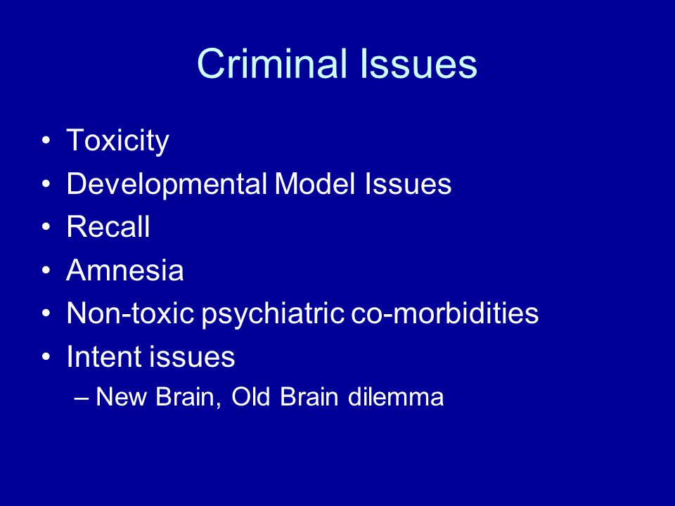 Criminal Issues Toxicity Developmental Model Issues Recall Amnesia Non-toxic psychiatric co-morbidities Intent issues –New Brain, Old Brain dilemma